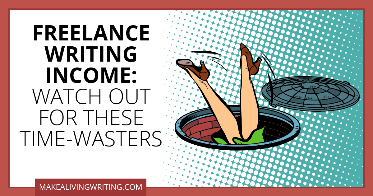 Freelance Writing Income: Watch Out for These Time-Wasters. Makealivingwriting.com