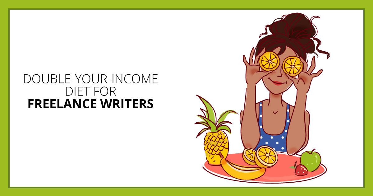Double-Your-Income Diet for Freelance Writers. Makealivingwriting.com