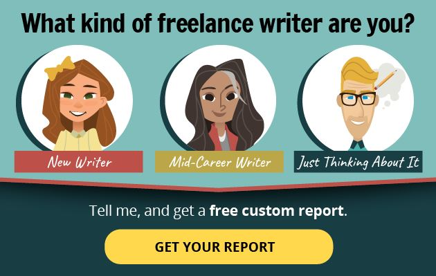 What kind of freelance writer are you? (New Writer, Mid-Career Writer, Just Thinking About Writing?) Tell me and get a free custom report. Get Your Report.